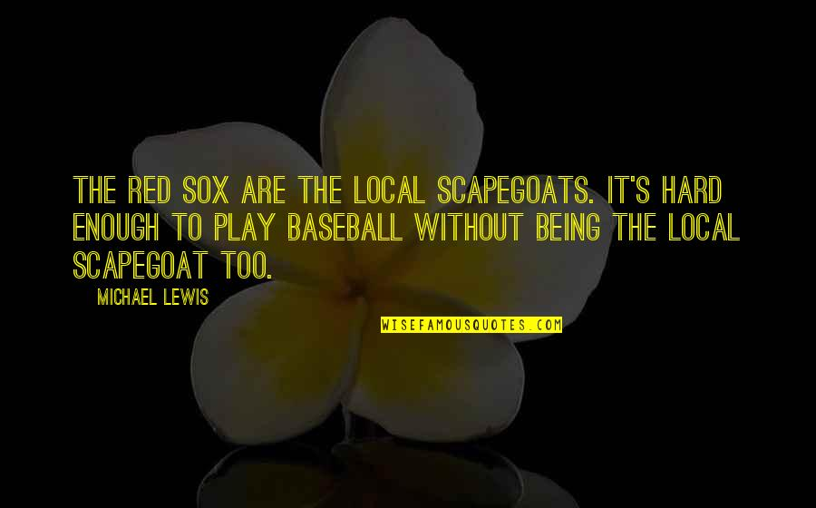 Baleful Quotes By Michael Lewis: The Red Sox are the local scapegoats. It's