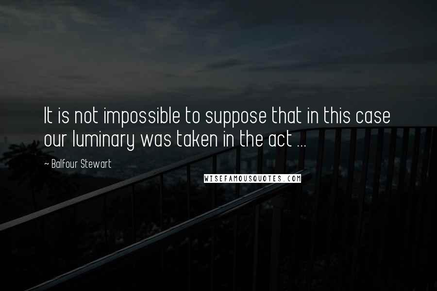 Balfour Stewart quotes: It is not impossible to suppose that in this case our luminary was taken in the act ...