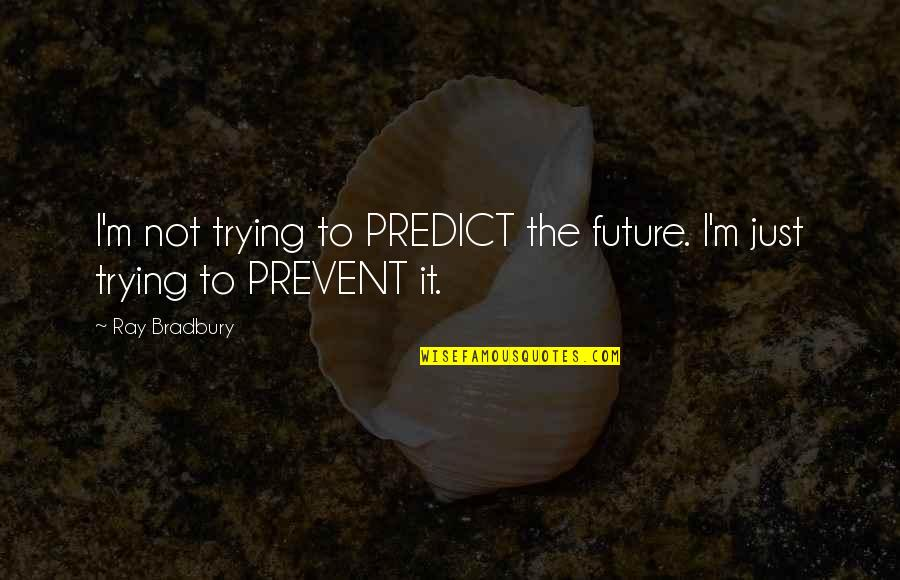 Balkanism Quotes By Ray Bradbury: I'm not trying to PREDICT the future. I'm