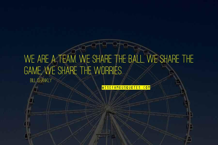 Ball Games Quotes By Bill Shankly: We are a team. We share the ball,