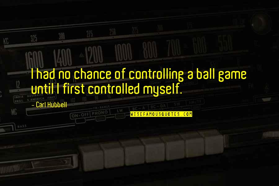 Ball Games Quotes By Carl Hubbell: I had no chance of controlling a ball