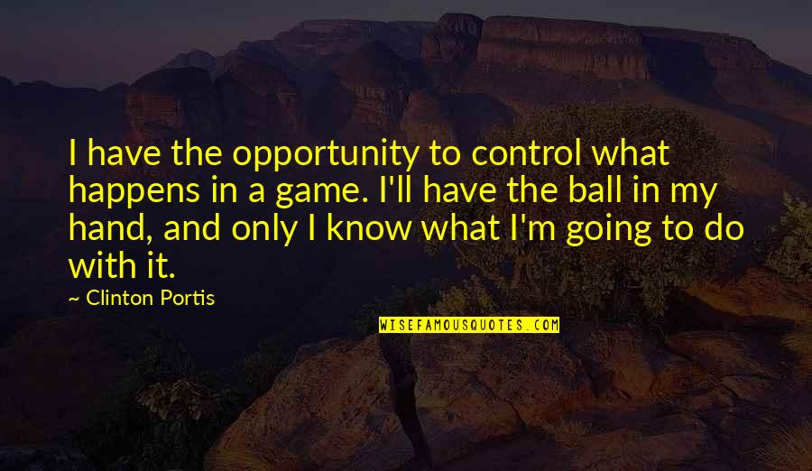 Ball Games Quotes By Clinton Portis: I have the opportunity to control what happens