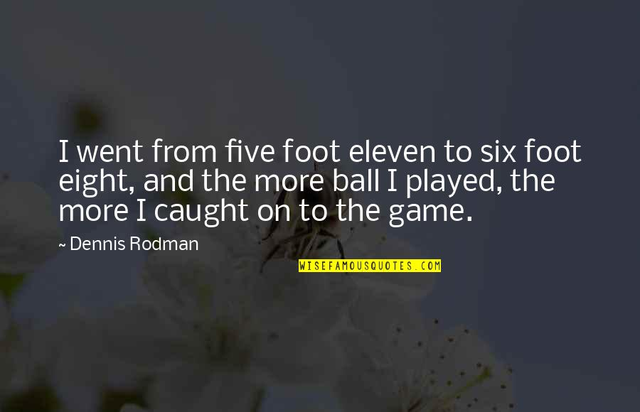 Ball Games Quotes By Dennis Rodman: I went from five foot eleven to six