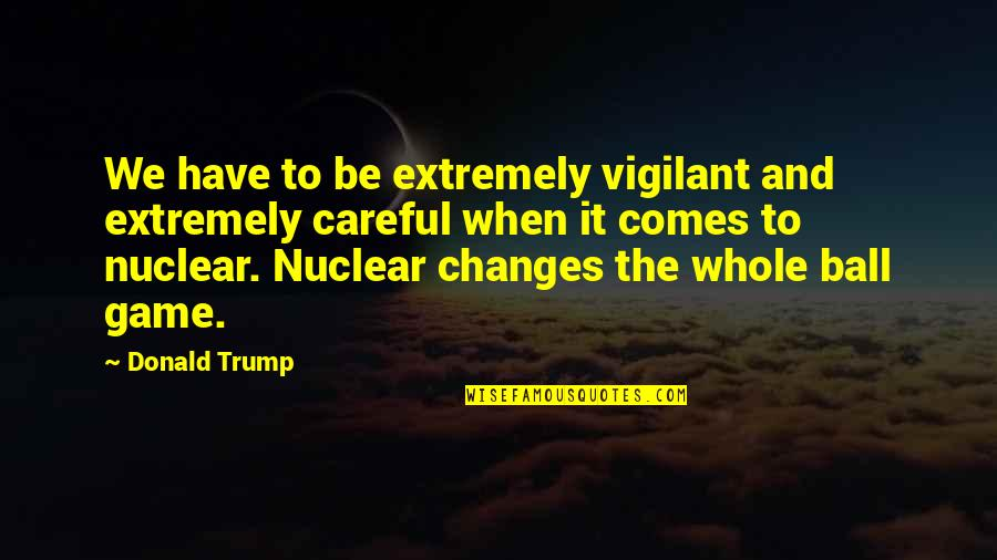 Ball Games Quotes By Donald Trump: We have to be extremely vigilant and extremely