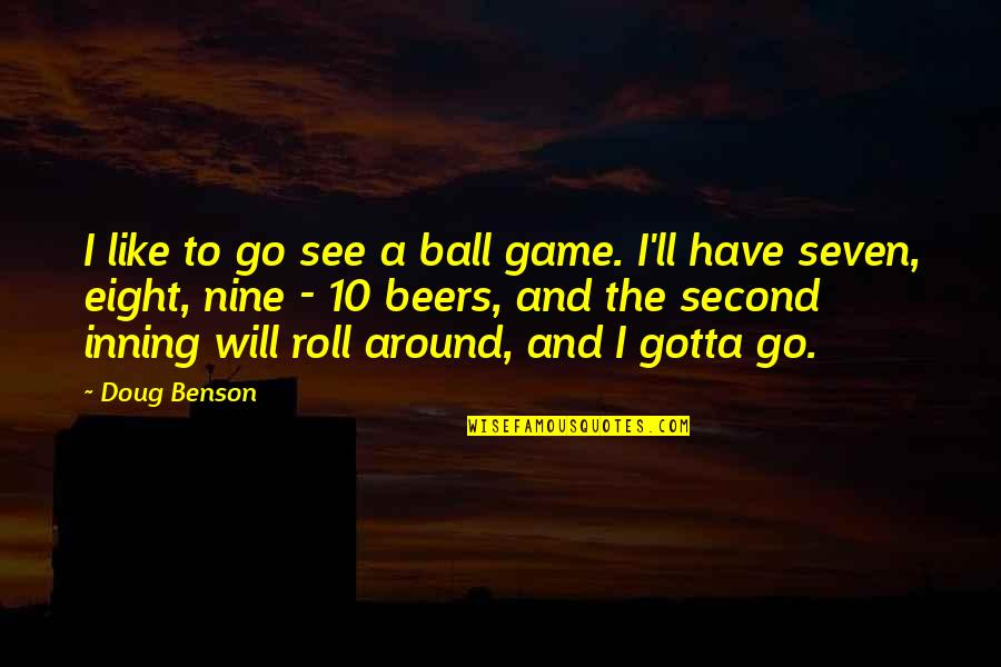 Ball Games Quotes By Doug Benson: I like to go see a ball game.