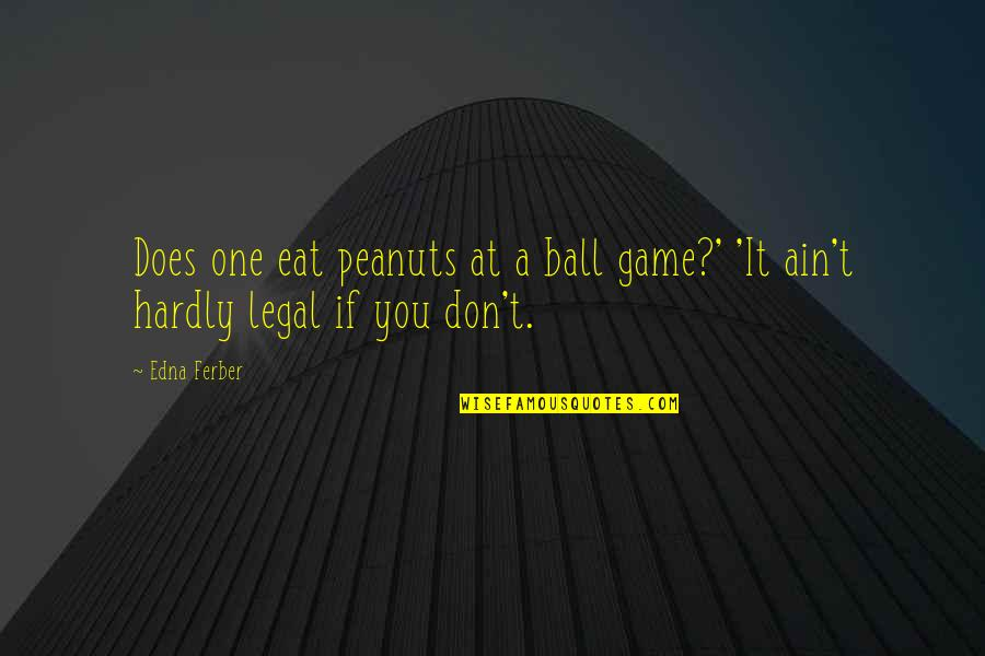 Ball Games Quotes By Edna Ferber: Does one eat peanuts at a ball game?'