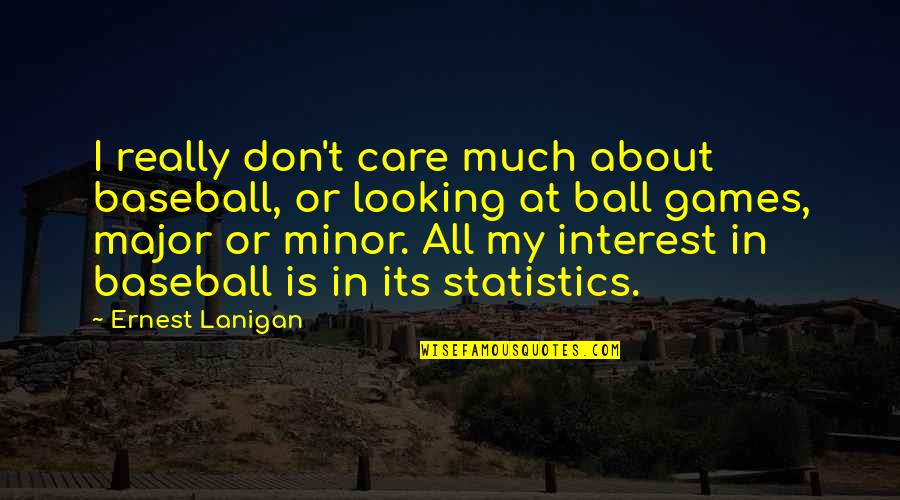 Ball Games Quotes By Ernest Lanigan: I really don't care much about baseball, or