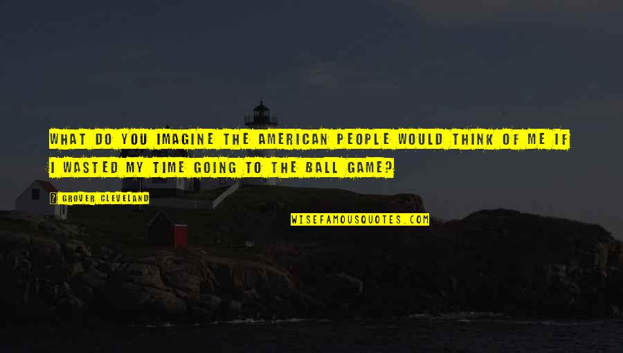 Ball Games Quotes By Grover Cleveland: What do you imagine the American people would