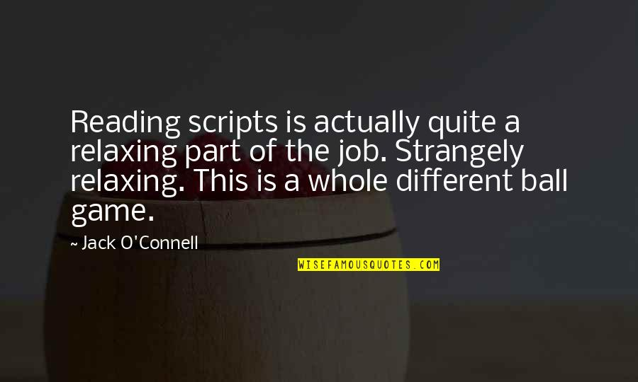 Ball Games Quotes By Jack O'Connell: Reading scripts is actually quite a relaxing part