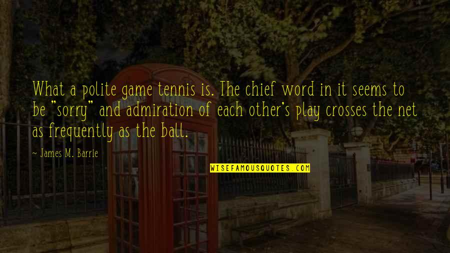 Ball Games Quotes By James M. Barrie: What a polite game tennis is. The chief