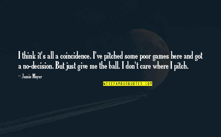 Ball Games Quotes By Jamie Moyer: I think it's all a coincidence. I've pitched