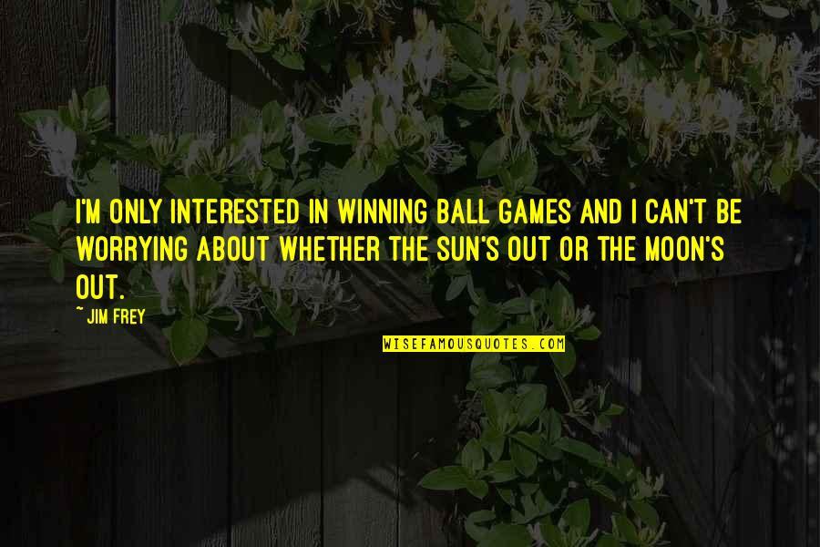Ball Games Quotes By Jim Frey: I'm only interested in winning ball games and