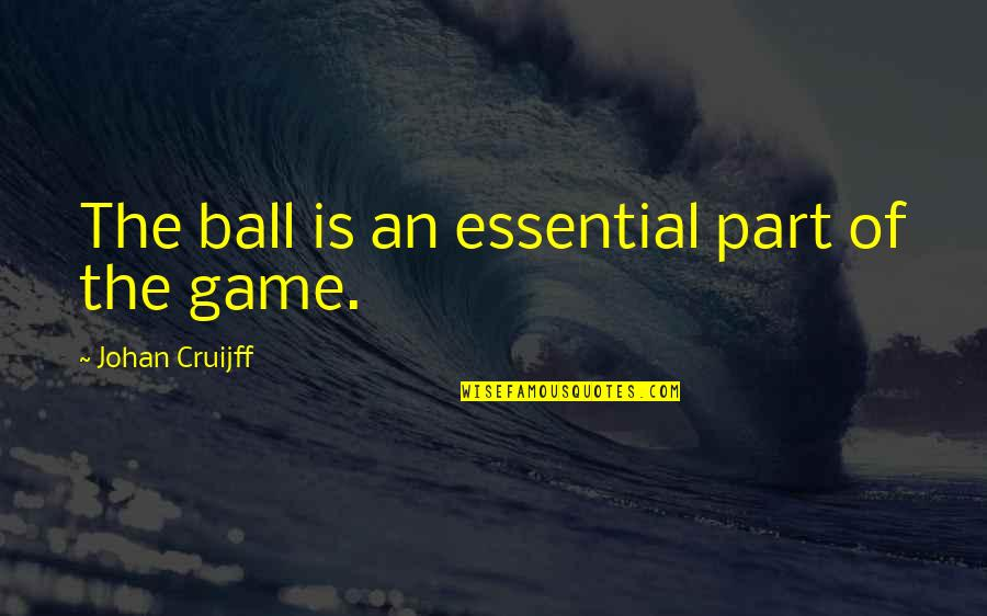 Ball Games Quotes By Johan Cruijff: The ball is an essential part of the