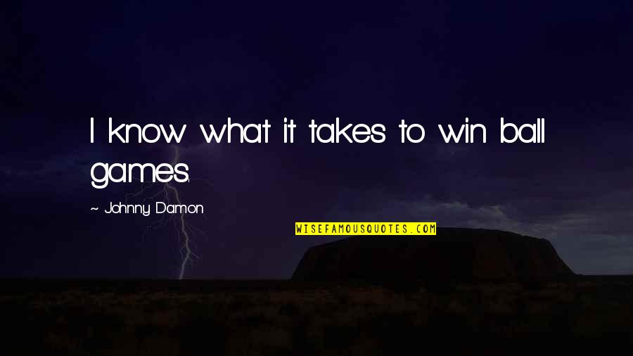 Ball Games Quotes By Johnny Damon: I know what it takes to win ball