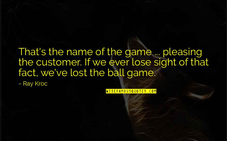 Ball Games Quotes By Ray Kroc: That's the name of the game ... pleasing