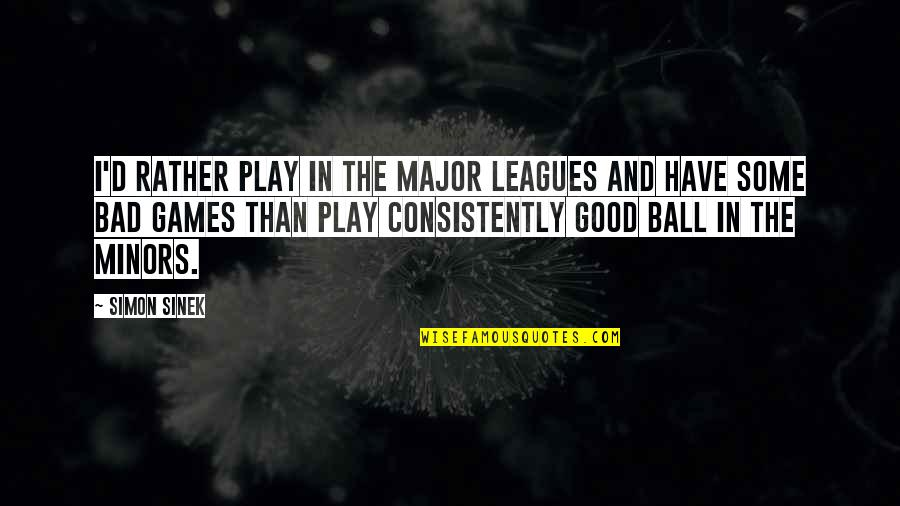 Ball Games Quotes By Simon Sinek: I'd rather play in the major leagues and