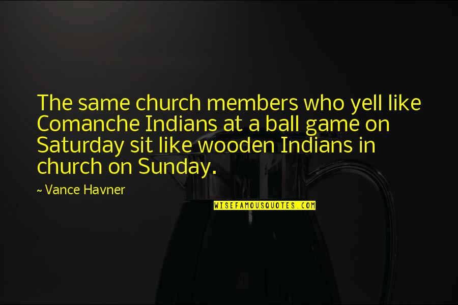 Ball Games Quotes By Vance Havner: The same church members who yell like Comanche
