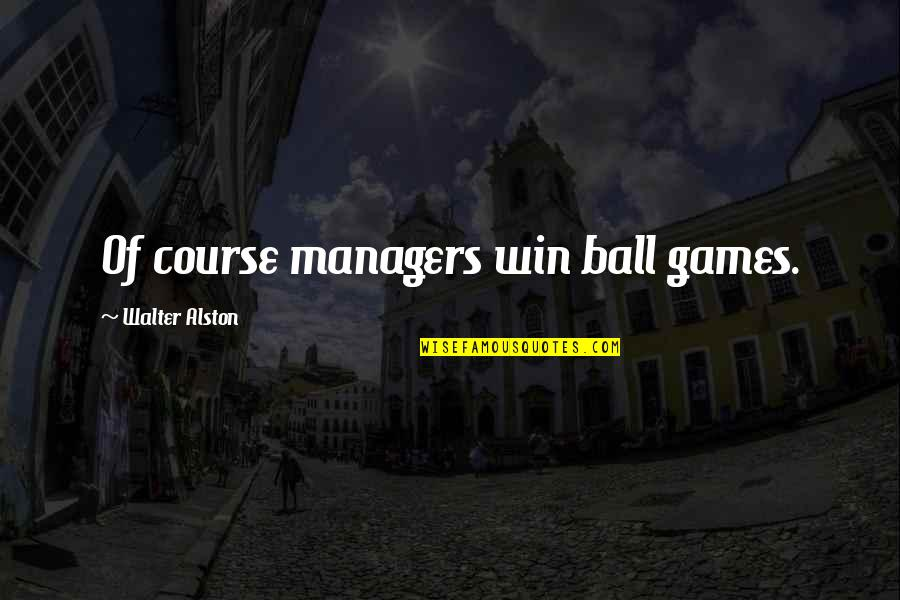 Ball Games Quotes By Walter Alston: Of course managers win ball games.