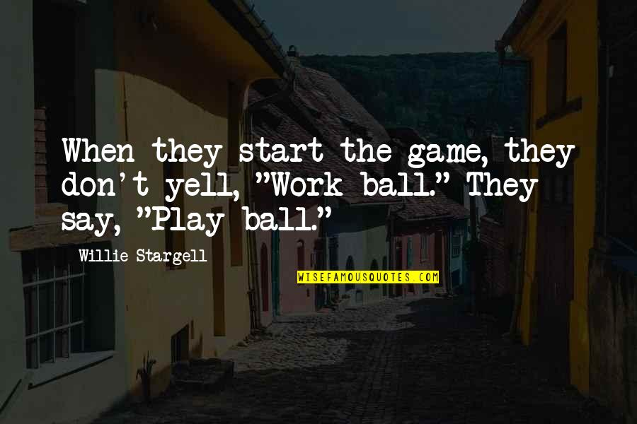 Ball Games Quotes By Willie Stargell: When they start the game, they don't yell,