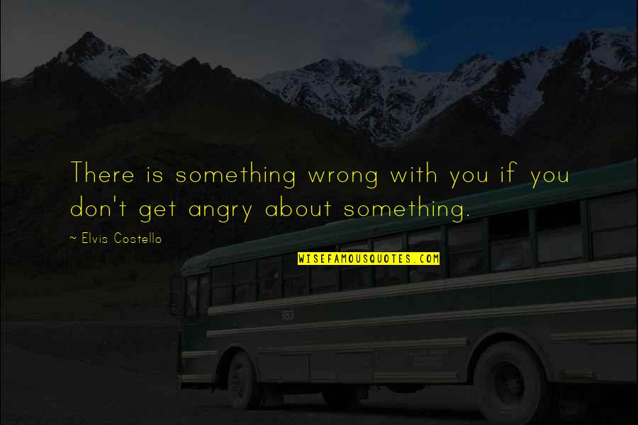 Ballbearing Quotes By Elvis Costello: There is something wrong with you if you