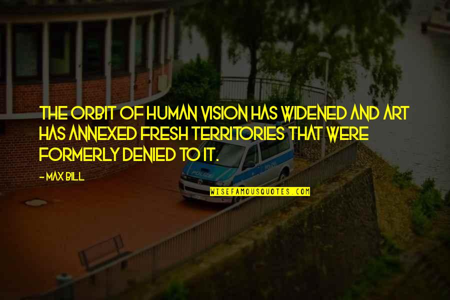 Ballbearing Quotes By Max Bill: The orbit of human vision has widened and