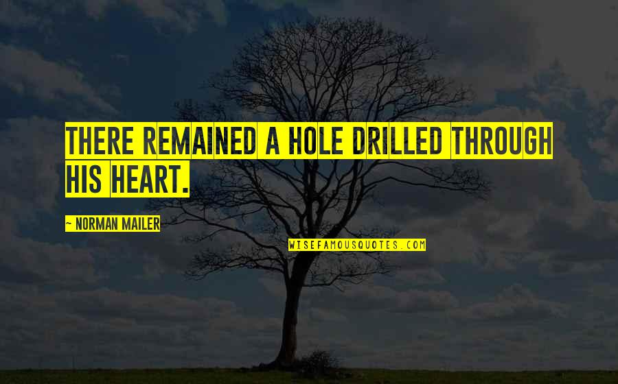 Ballbearing Quotes By Norman Mailer: There remained a hole drilled through his heart.