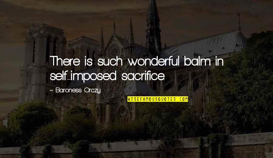 Balm Quotes By Baroness Orczy: There is such wonderful balm in self-imposed sacrifice.