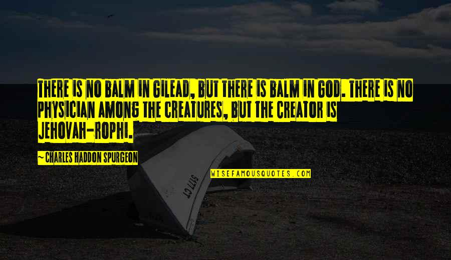 Balm Quotes By Charles Haddon Spurgeon: There is no balm in Gilead, but there