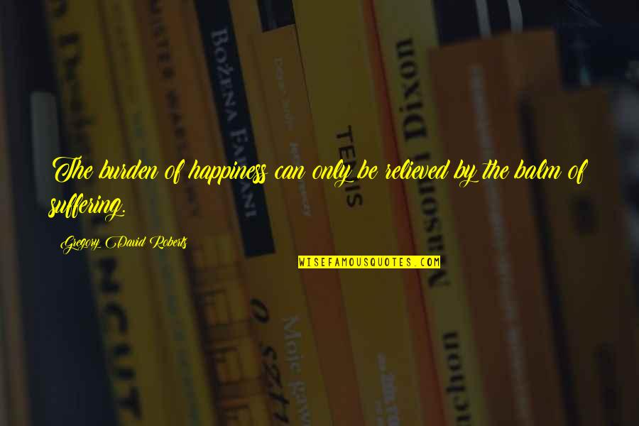Balm Quotes By Gregory David Roberts: The burden of happiness can only be relieved