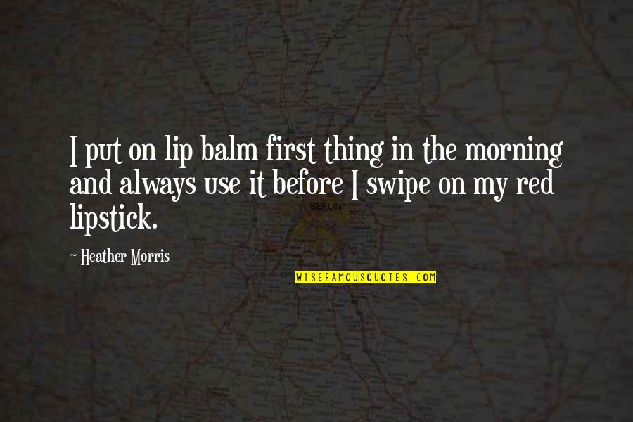 Balm Quotes By Heather Morris: I put on lip balm first thing in