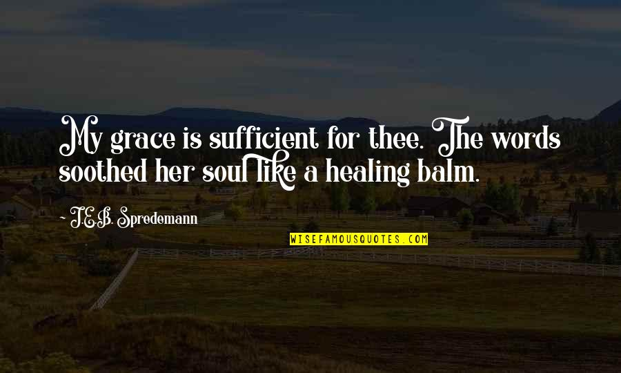 Balm Quotes By J.E.B. Spredemann: My grace is sufficient for thee. The words