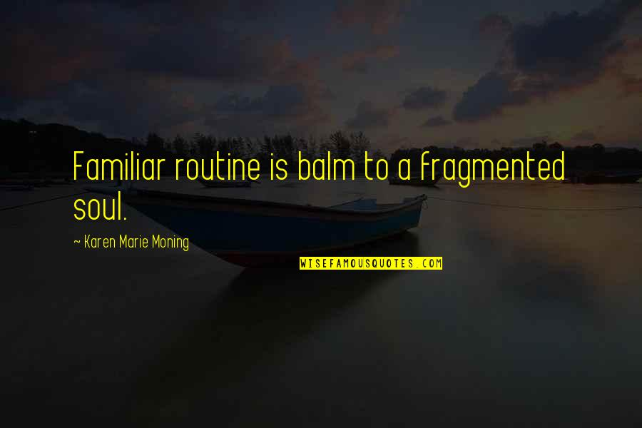 Balm Quotes By Karen Marie Moning: Familiar routine is balm to a fragmented soul.