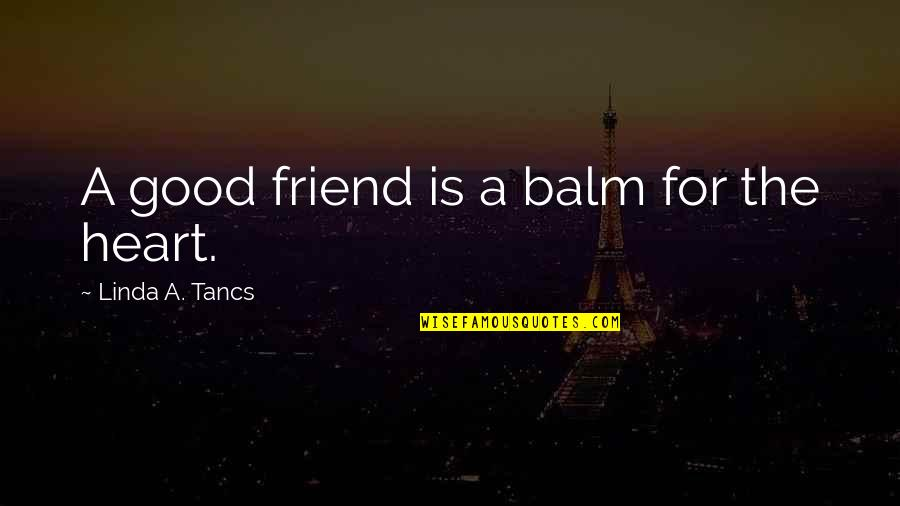 Balm Quotes By Linda A. Tancs: A good friend is a balm for the