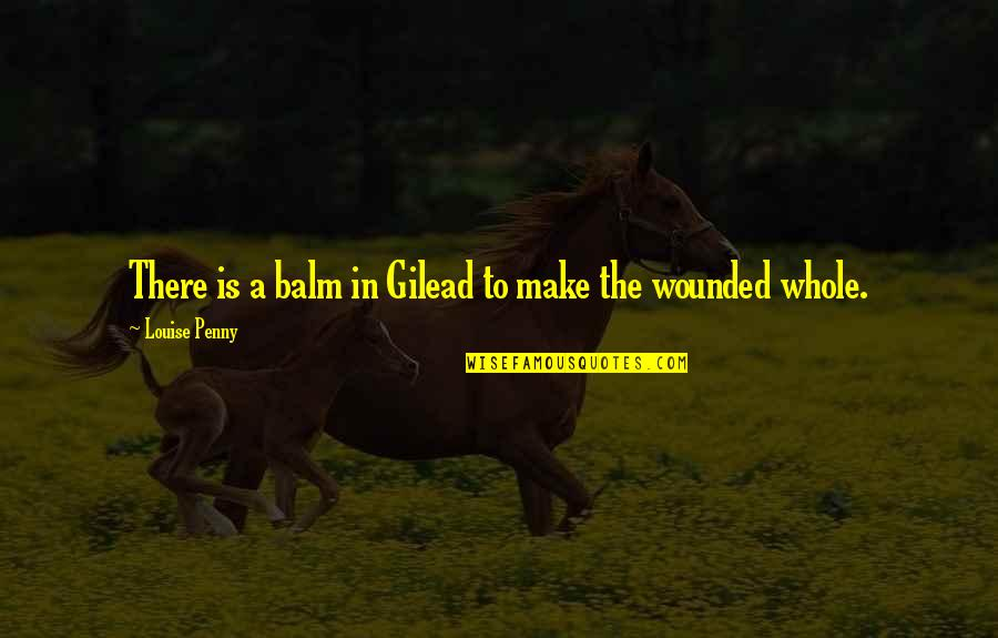 Balm Quotes By Louise Penny: There is a balm in Gilead to make