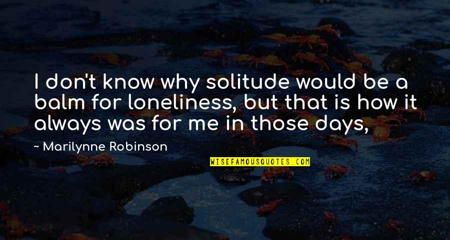 Balm Quotes By Marilynne Robinson: I don't know why solitude would be a