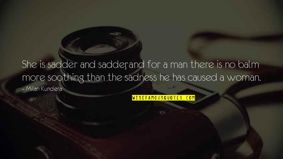 Balm Quotes By Milan Kundera: She is sadder and sadder, and for a
