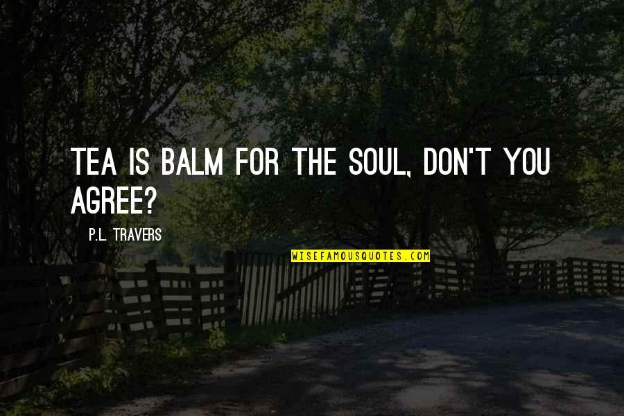 Balm Quotes By P.L. Travers: Tea is balm for the soul, don't you