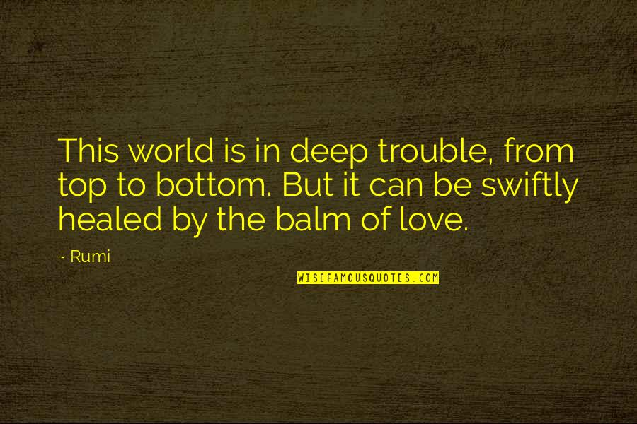 Balm Quotes By Rumi: This world is in deep trouble, from top