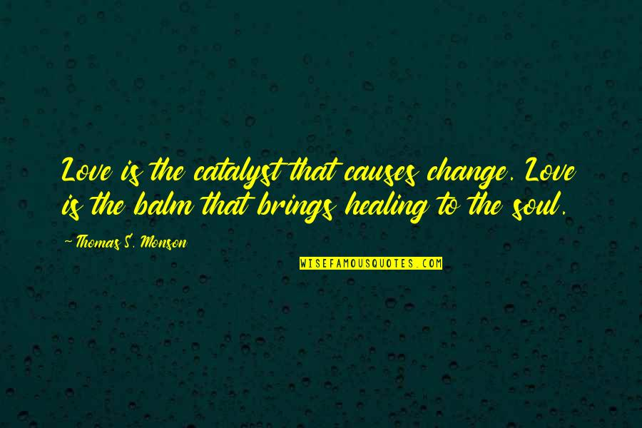 Balm Quotes By Thomas S. Monson: Love is the catalyst that causes change. Love