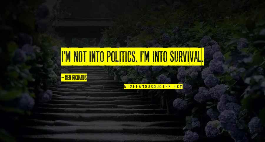 Baloon Quotes By Ben Richards: I'm not into politics. I'm into survival.