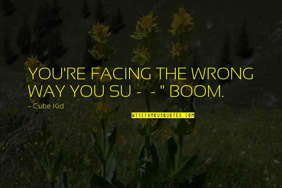 Baloon Quotes By Cube Kid: YOU'RE FACING THE WRONG WAY YOU SU -
