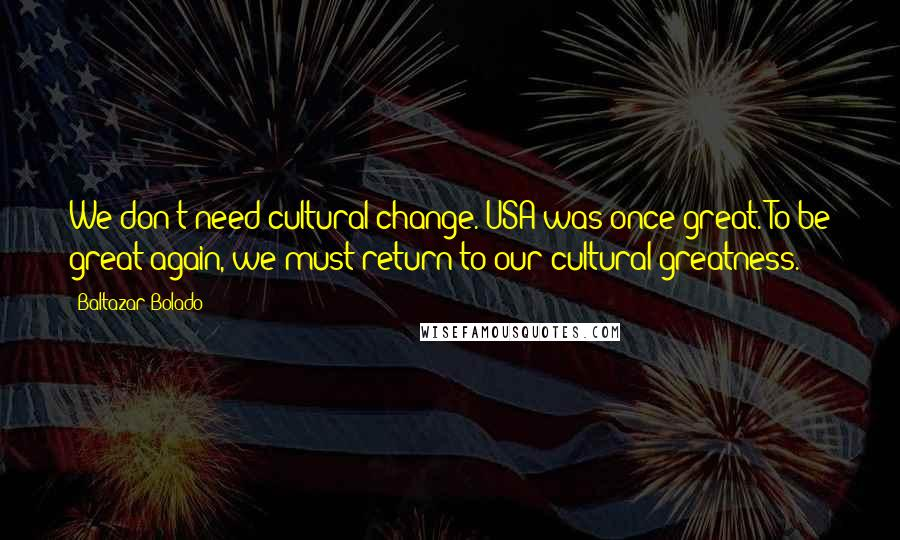 Baltazar Bolado quotes: We don't need cultural change. USA was once great. To be great again, we must return to our cultural greatness.