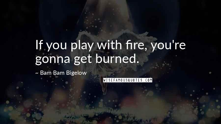 Bam Bam Bigelow quotes: If you play with fire, you're gonna get burned.