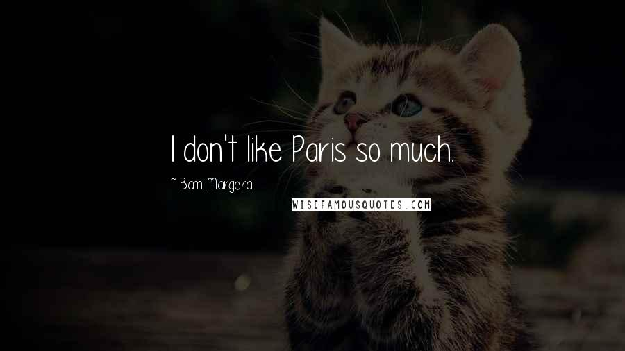 Bam Margera quotes: I don't like Paris so much.