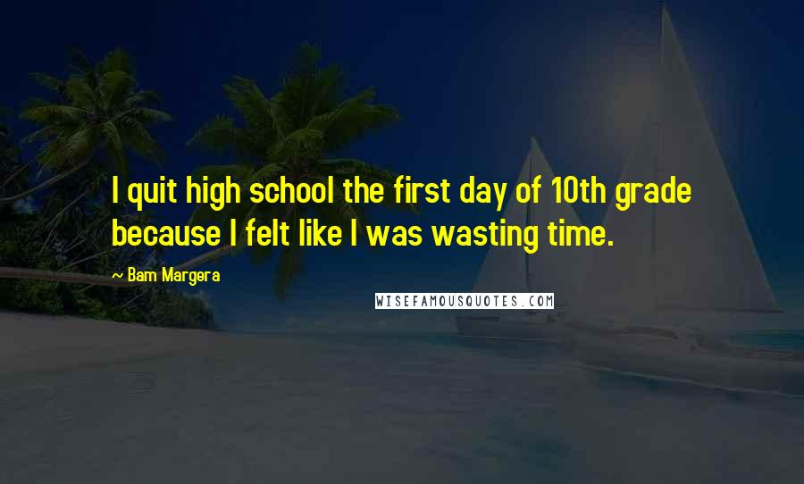 Bam Margera quotes: I quit high school the first day of 10th grade because I felt like I was wasting time.