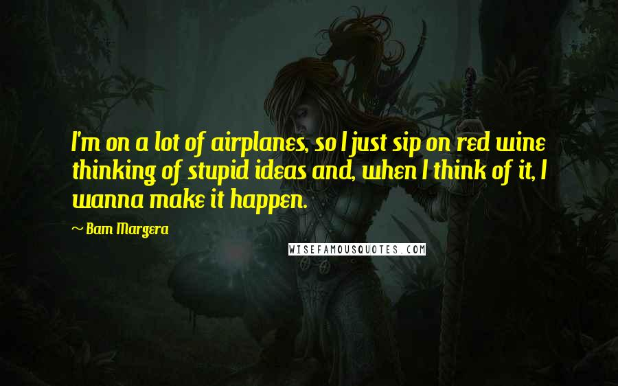 Bam Margera quotes: I'm on a lot of airplanes, so I just sip on red wine thinking of stupid ideas and, when I think of it, I wanna make it happen.