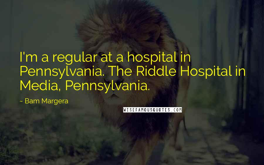 Bam Margera quotes: I'm a regular at a hospital in Pennsylvania. The Riddle Hospital in Media, Pennsylvania.