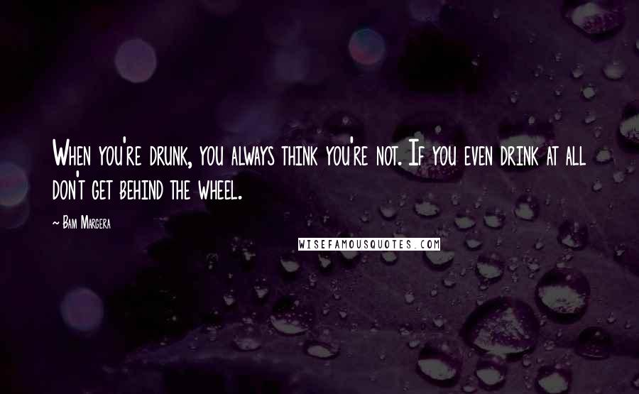 Bam Margera quotes: When you're drunk, you always think you're not. If you even drink at all don't get behind the wheel.