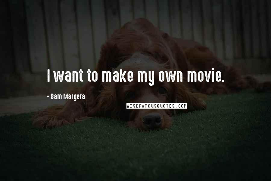 Bam Margera quotes: I want to make my own movie.