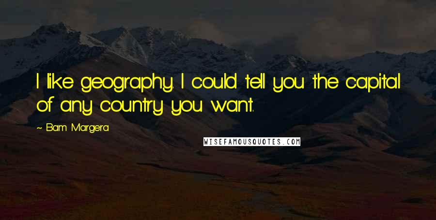 Bam Margera quotes: I like geography. I could tell you the capital of any country you want.